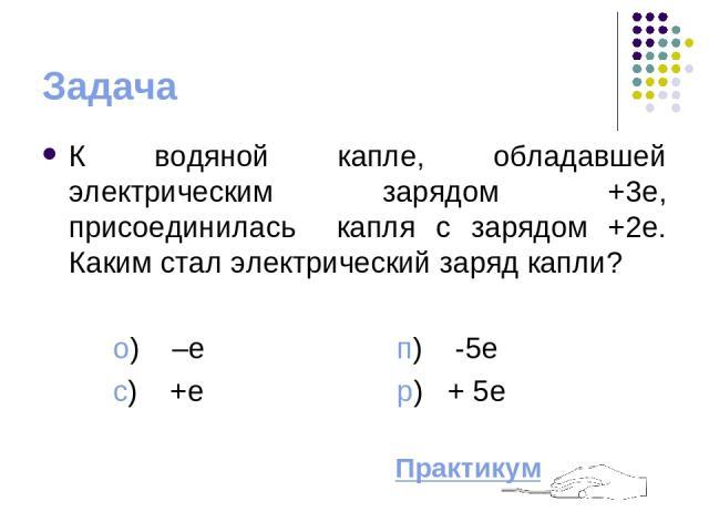 Задача К водяной капле, обладавшей электрическим зарядом +3e, присоединилась капля с зарядом +2е. Каким стал электрический заряд капли? o) –e п) -5e с) +e p) + 5e Практикум