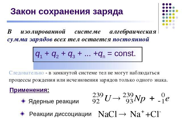 Закон сохранения заряда В изолированной системе алгебраическая сумма зарядов всех тел остается постоянной Следовательно - в замкнутой системе тел не могут наблюдаться процессы рождения или исчезновения зарядов только одного знака.