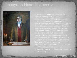 Ползунов Иван Иванович — механик, устроивший первую в России паровую машину; сын