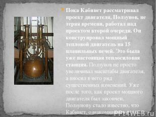 Пока Кабинет рассматривал проект двигателя, Ползунов, не теряя времени, работал