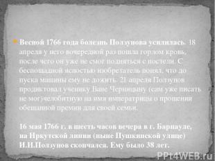 Весной 1766 года болезнь Ползунова усилилась. 18 апреля у него вочередной раз по