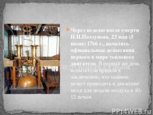 Через неделю после смерти И.И.Ползунова, 23 мая (5 июня) 1766 г., начались офици