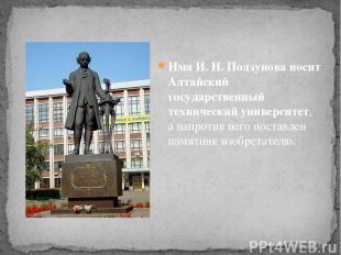 Имя И. И. Ползунова носит Алтайский государственный технический университет, а н
