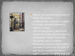 Масса легенд была выдумана об Иване Ползунове - изобретателе, создателе первой в
