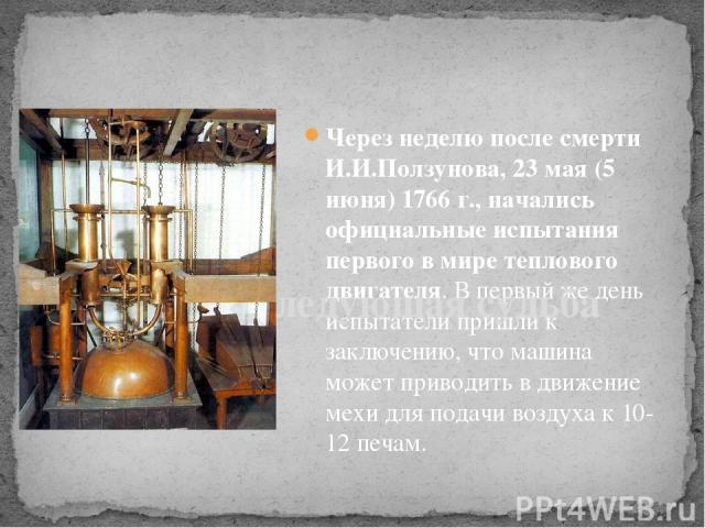 Через неделю после смерти И.И.Ползунова, 23 мая (5 июня) 1766 г., начались официальные испытания первого в мире теплового двигателя. В первый же день испытатели пришли к заключению, что машина может приводить в движение мехи для подачи воздуха к 10-…