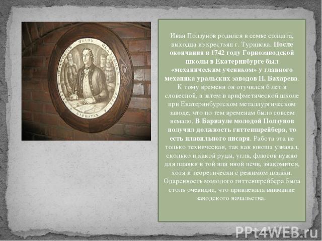 Иван Ползунов родился в семье солдата, выходца из крестьян г. Туринска. После окончания в 1742 году Горнозаводской школы в Екатеринбурге был «механическим учеником» у главного механика уральских заводов Н. Бахарева. К тому времени он отучился 6 лет …