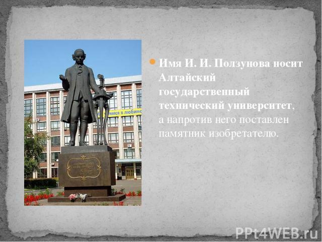 Имя И. И. Ползунова носит Алтайский государственный технический университет, а напротив него поставлен памятник изобретателю.