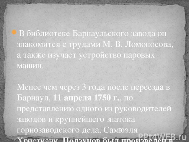 В библиотеке Барнаульского завода он знакомится с трудами М. В. Ломоносова, а также изучает устройство паровых машин. Менее чем через 3 года после переезда в Барнаул, 11 апреля 1750 г., по представлению одного из руководителей заводов и крупнейшего …