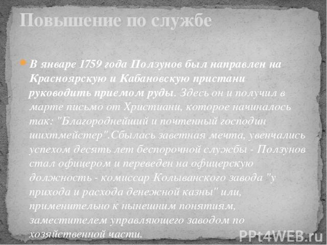 В январе 1759 года Ползунов был направлен на Красноярскую и Кабановскую пристани руководить приемом руды. Здесь он и получил в марте письмо от Христиани, которое начиналось так:
