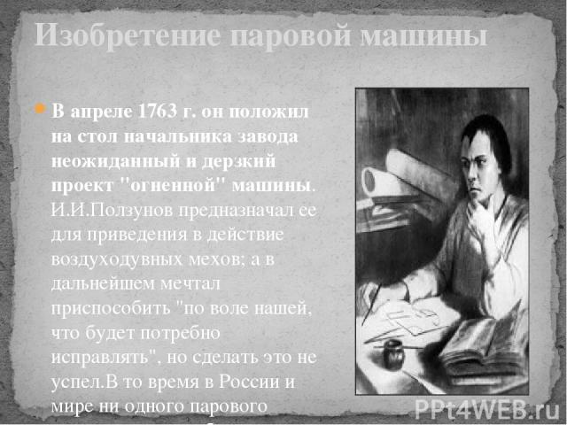 В апреле 1763 г. он положил на стол начальника завода неожиданный и дерзкий проект