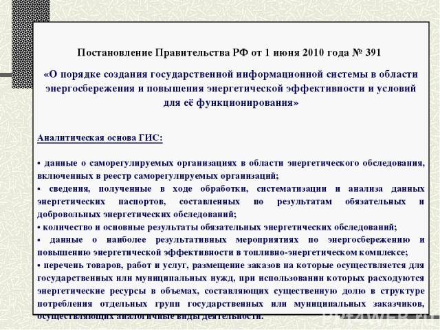 Постановление Правительства РФ от 1 июня 2010 года № 391 «О порядке создания государственной информационной системы в области энергосбережения и повышения энергетической эффективности и условий для её функционирования» Аналитическая основа ГИС: данн…