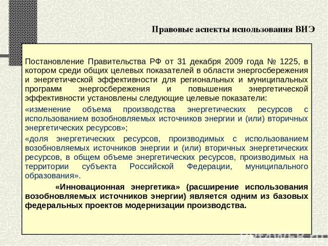 Правовые аспекты использования ВИЭ Постановление Правительства РФ от 31 декабря 2009 года № 1225, в котором среди общих целевых показателей в области энергосбережения и энергетической эффективности для региональных и муниципальных программ энергосбе…