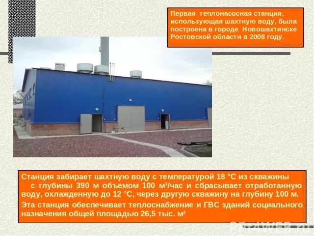 Первая теплонасосная станция, использующая шахтную воду, была построена в городе Новошахтинске Ростовской области в 2008 году. Станция забирает шахтную воду с температурой 18 °С из скважины с глубины 390 м объемом 100 м3/час и сбрасывает отработанну…