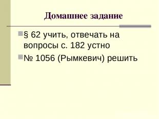 Домашнее задание § 62 учить, отвечать на вопросы с. 182 устно № 1056 (Рымкевич)