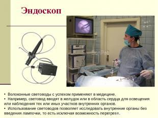Эндоскоп Волоконные световоды с успехом применяют в медицине. Например, световод