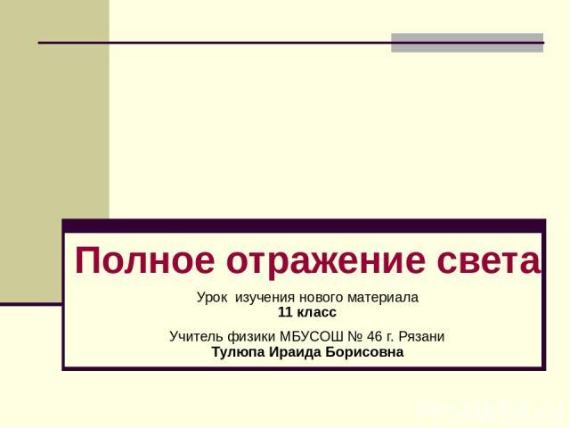 Полное отражение света Урок изучения нового материала 11 класс Учитель физики МБУСОШ № 46 г. Рязани Тулюпа Ираида Борисовна
