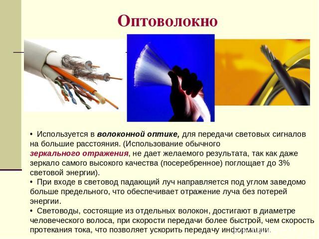 Оптоволокно Используется в волоконной оптике, для передачи световых сигналов на большие расстояния. (Использование обычного зеркального отражения, не дает желаемого результата, так как даже зеркало самого высокого качества (посеребренное) поглощает …