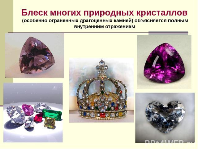 Блеск многих природных кристаллов (особенно ограненных драгоценных камней) объясняется полным внутренним отражением