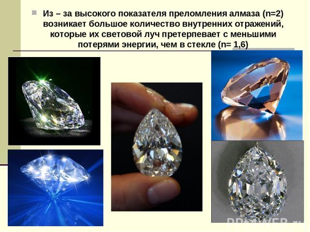Из – за высокого показателя преломления алмаза (n=2) возникает большое количество внутренних отражений, которые их световой луч претерпевает с меньшими потерями энергии, чем в стекле (n= 1,6)