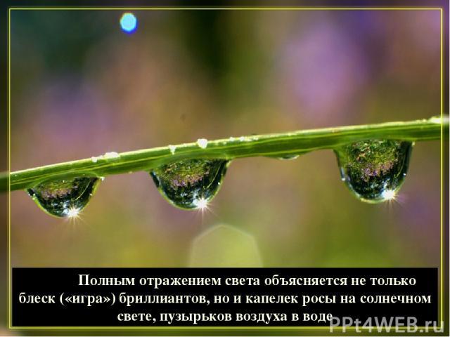 Полным отражением света объясняется не только блеск («игра») бриллиантов, но и капелек росы на солнечном свете, пузырьков воздуха в воде