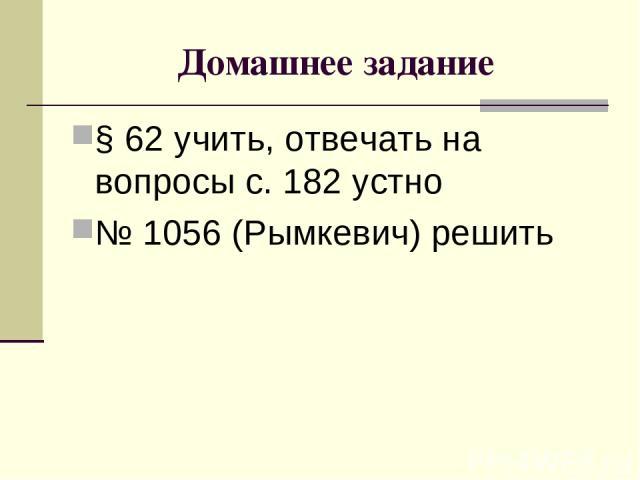 Домашнее задание § 62 учить, отвечать на вопросы с. 182 устно № 1056 (Рымкевич) решить
