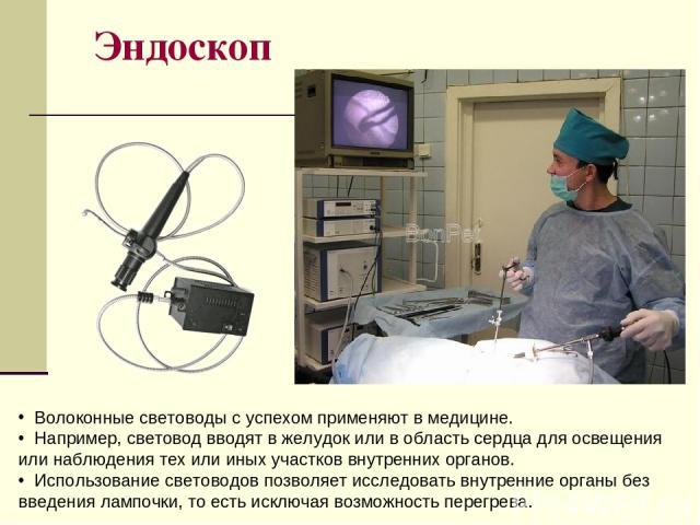 Эндоскоп Волоконные световоды с успехом применяют в медицине. Например, световод вводят в желудок или в область сердца для освещения или наблюдения тех или иных участков внутренних органов. Использование световодов позволяет исследовать внутренние о…
