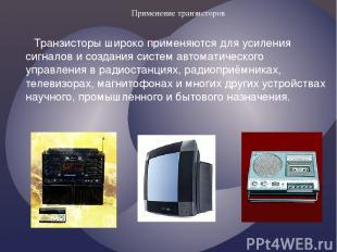 Применение транзисторов Транзисторы широко применяются для усиления сигналов и с