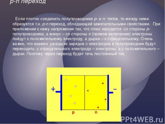 p-n переход Если плотно соединить полупроводники p- и n- типов, то между ними образуется т.н. p-n переход, обладающий замечательными свойствами. При приложении к нему напряжения так, что плюс находится со стороны p-полупроводника, а минус – со сторо…