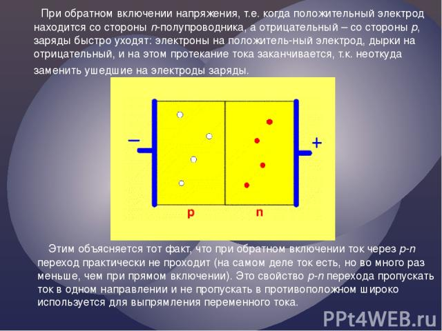 При обратном включении напряжения, т.е. когда положительный электрод находится со стороны n-полупроводника, а отрицательный – со стороны p, заряды быстро уходят: электроны на положитель-ный электрод, дырки на отрицательный, и на этом протекание тока…