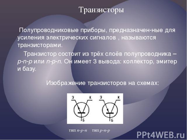 Транзисторы Полупроводниковые приборы, предназначен-ные для усиления электрических сигналов , называются транзисторами. Транзистор состоит из трёх слоёв полупроводника – p-n-p или n-p-n. Он имеет 3 вывода: коллектор, эмитер и базу. Изображение транз…