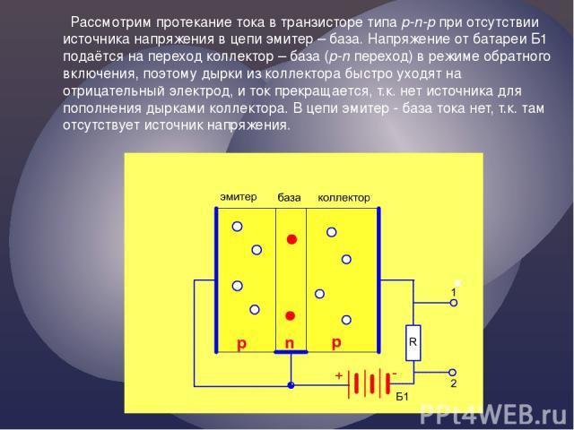 Рассмотрим протекание тока в транзисторе типа p-n-p при отсутствии источника напряжения в цепи эмитер – база. Напряжение от батареи Б1 подаётся на переход коллектор – база (p-n переход) в режиме обратного включения, поэтому дырки из коллектора быстр…