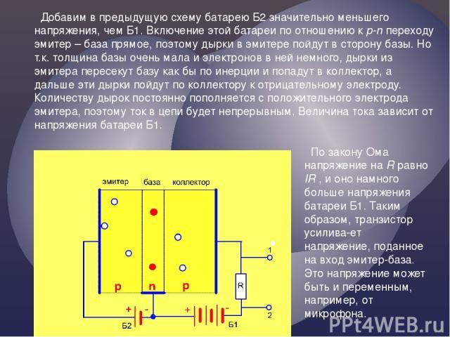 Добавим в предыдущую схему батарею Б2 значительно меньшего напряжения, чем Б1. Включение этой батареи по отношению к p-n переходу эмитер – база прямое, поэтому дырки в эмитере пойдут в сторону базы. Но т.к. толщина базы очень мала и электронов в ней…