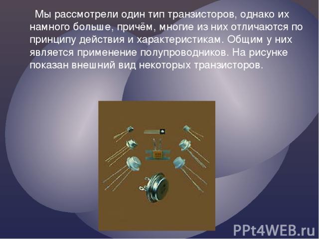 Мы рассмотрели один тип транзисторов, однако их намного больше, причём, многие из них отличаются по принципу действия и характеристикам. Общим у них является применение полупроводников. На рисунке показан внешний вид некоторых транзисторов.