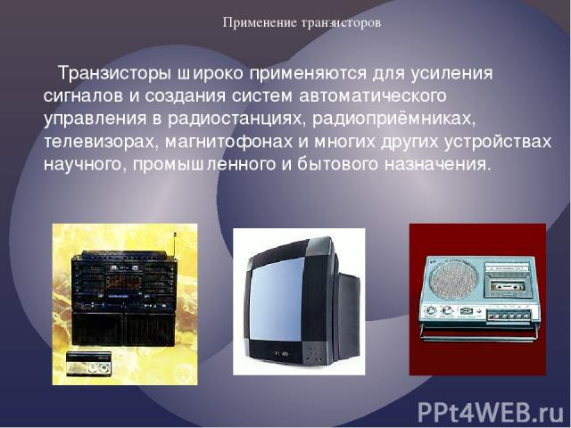 Применение транзисторов Транзисторы широко применяются для усиления сигналов и создания систем автоматического управления в радиостанциях, радиоприёмниках, телевизорах, магнитофонах и многих других устройствах научного, промышленного и бытового назн…