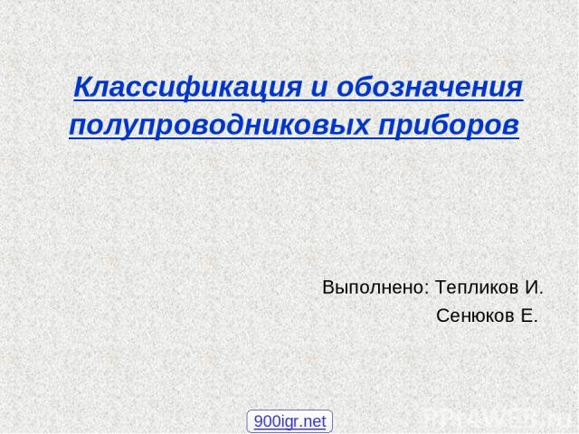 Классификация и обозначения полупроводниковых приборов Выполнено: Тепликов И. Сенюков Е. 900igr.net