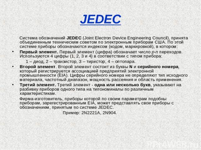 JEDEC Система обозначений JEDEC (Joint Electron Device Engineering Council), принята объединенным техническим советом по электронным приборам США. По этой системе приборы обозначаются индексом (кодом, маркировкой), в котором: Первый элемент. Первый …