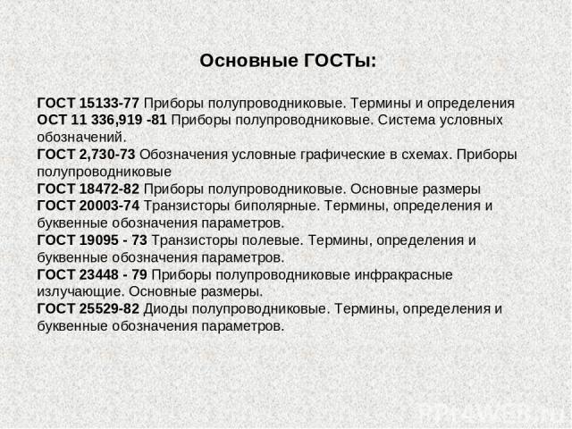 Основные ГОСТы: ГОСТ 15133-77 Приборы полупроводниковые. Термины и определения ОСТ 11 336,919 -81 Приборы полупроводниковые. Система условных обозначений. ГОСТ 2,730-73 Обозначения условные графические в схемах. Приборы полупроводниковые ГОСТ 18472-…