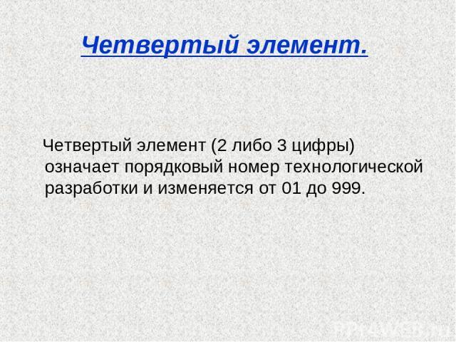 Четвертый элемент. Четвертый элемент (2 либо 3 цифры) означает порядковый номер технологической разработки и изменяется от 01 до 999.