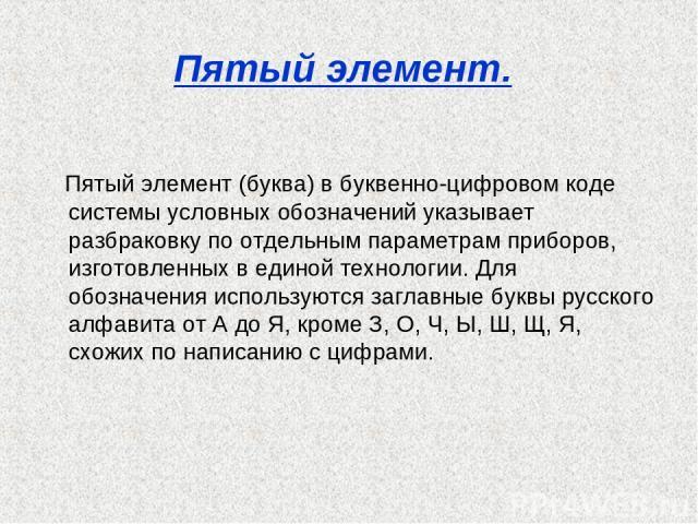 Пятый элемент. Пятый элемент (буква) в буквенно-цифровом коде системы условных обозначений указывает разбраковку по отдельным параметрам приборов, изготовленных в единой технологии. Для обозначения используются заглавные буквы русского алфавита от А…
