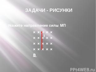 × × × × × × × × × × × × × × × × × × × × B ЗАДАЧИ - РИСУНКИ 7. Укажите направлени