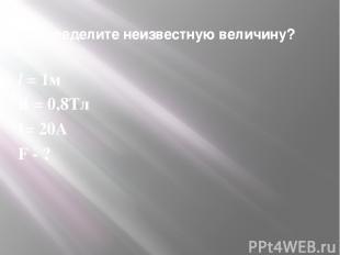 9. Определите неизвестную величину? l = 1м В = 0,8Тл I= 20A F - ?