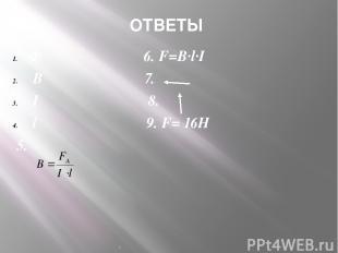 . ОТВЕТЫ Ф 6. F=B∙l∙I В 7. I 8. l 9. F= 16H 5.