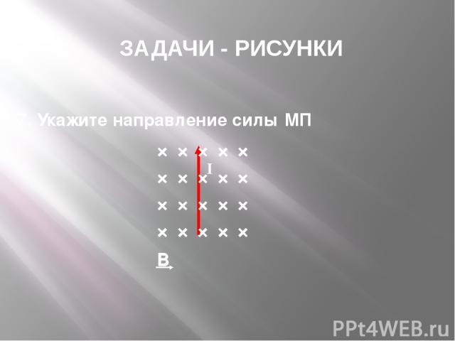 × × × × × × × × × × × × × × × × × × × × B ЗАДАЧИ - РИСУНКИ 7. Укажите направление силы МП I × × × × × × × × × × × × × × × × × × × × B