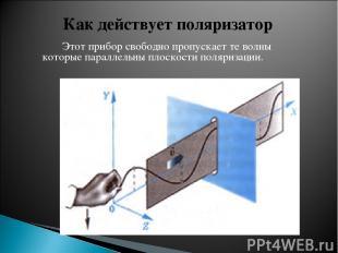 Этот прибор свободно пропускает те волны которые параллельны плоскости поляризац