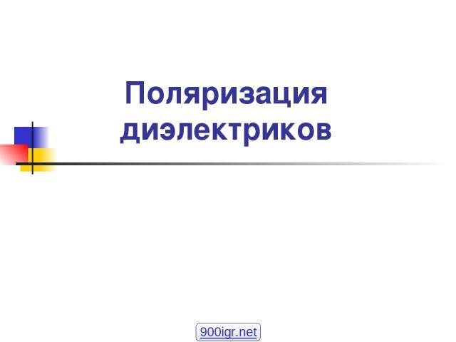 Поляризация диэлектриков 900igr.net А.В. Шишкин, АЭТУ, НГТУ