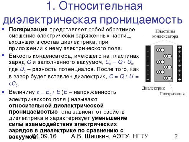1. Относительная диэлектрическая проницаемость Поляризация представляет собой обратимое смещение электрически заряженных частиц, входящих в состав диэлектрика, при приложении к нему электрического поля. Емкость конденсатора, имеющего на пластинах за…