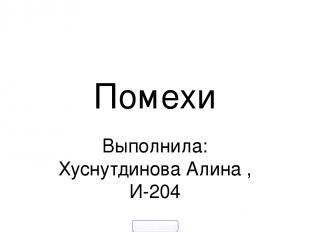 Помехи Выполнила: Хуснутдинова Алина , И-204 900igr.net