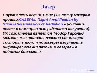 Лазер Спустя семь лет (в 1960г.) на смену мазерам пришли ЛАЗЕРЫ. (Light Amplific