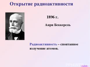 Открытие радиоактивности 1896 г. Анри Беккерель Радиоактивность – спонтанное изл