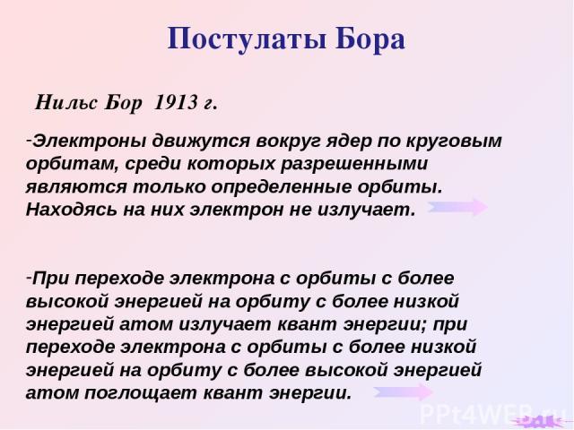 Постулаты Бора Нильс Бор 1913 г. Электроны движутся вокруг ядер по круговым орбитам, среди которых разрешенными являются только определенные орбиты. Находясь на них электрон не излучает. При переходе электрона с орбиты с более высокой энергией на ор…
